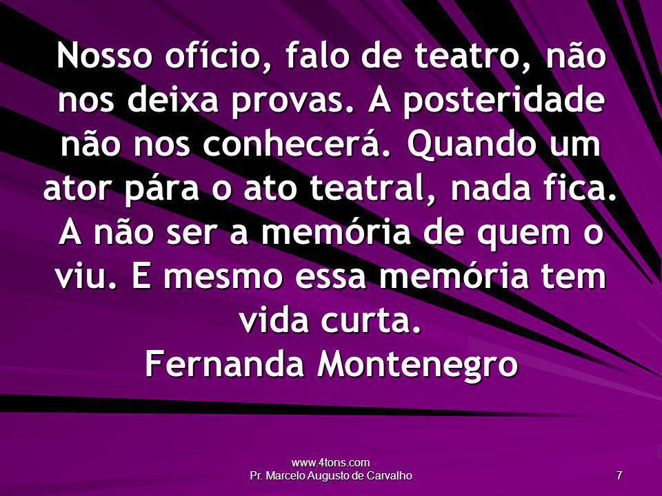 www.4tons.com Pr. Marcelo Augusto de Carvalho 7 Nosso ofício, falo de teatro, não nos deixa provas. A posteridade não nos conhecerá. Quando um ator pá