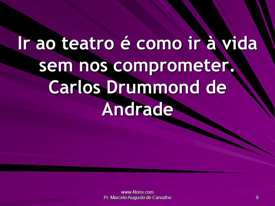 www.4tons.com Pr. Marcelo Augusto de Carvalho 8 Ir ao teatro é como ir à vida sem nos comprometer. Carlos Drummond de Andrade