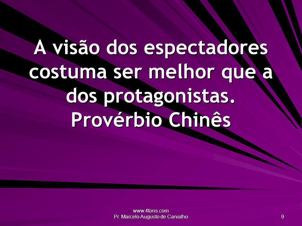 www.4tons.com Pr. Marcelo Augusto de Carvalho 9 A visão dos espectadores costuma ser melhor que a dos protagonistas. Provérbio Chinês