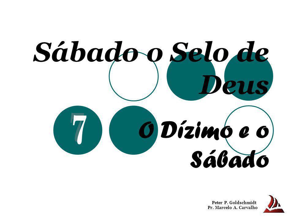 Sábado o Selo de Deus O Dízimo e o Sábado Peter P. Goldschmidt Pr. Marcelo A. Carvalho