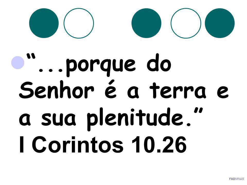 ...porque do Senhor é a terra e a sua plenitude. I Corintos 10.26 FADMINAS