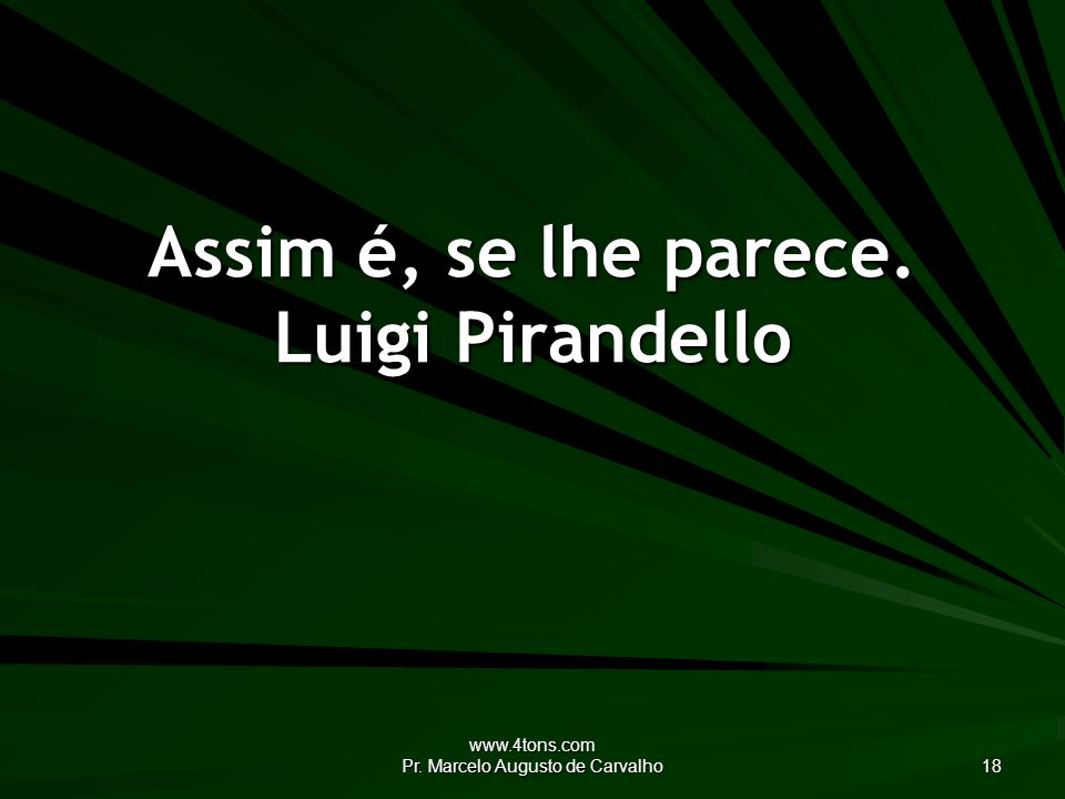www.4tons.com Pr. Marcelo Augusto de Carvalho 18 Assim é, se lhe parece. Luigi Pirandello