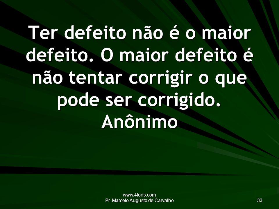 www.4tons.com Pr.Marcelo Augusto de Carvalho 33 Ter defeito não é o maior defeito.