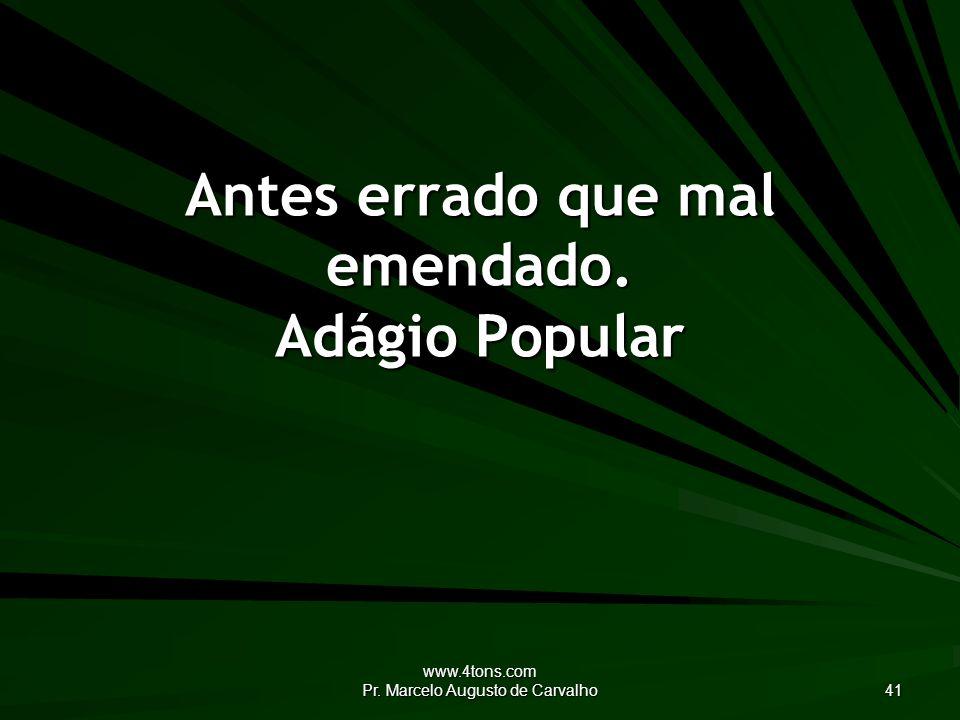 www.4tons.com Pr. Marcelo Augusto de Carvalho 41 Antes errado que mal emendado. Adágio Popular