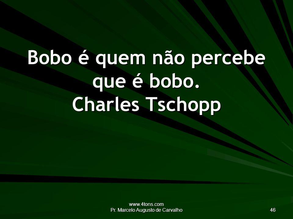 www.4tons.com Pr.Marcelo Augusto de Carvalho 46 Bobo é quem não percebe que é bobo.
