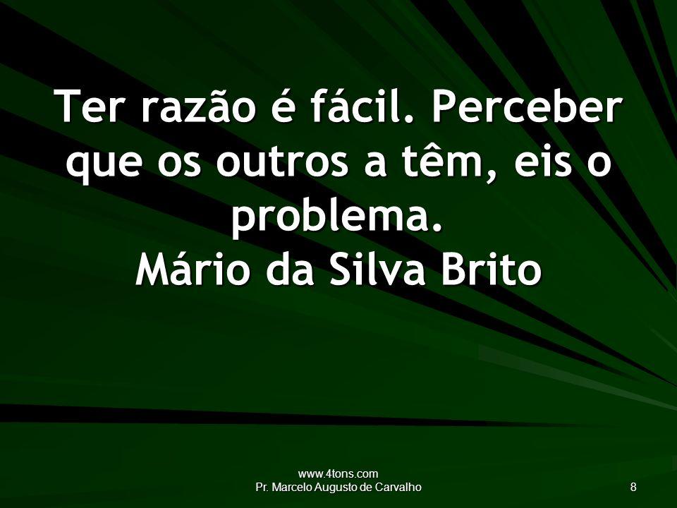 www.4tons.com Pr.Marcelo Augusto de Carvalho 8 Ter razão é fácil.