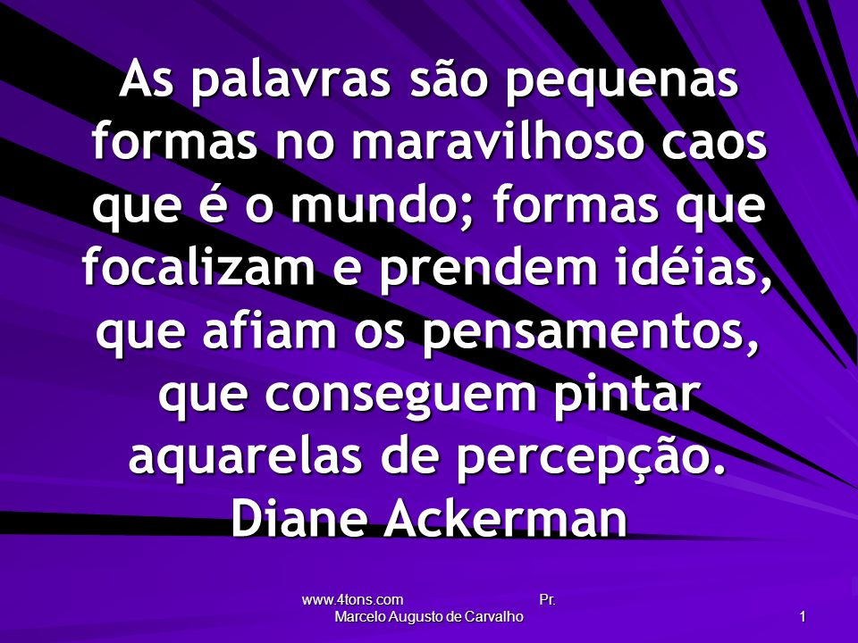 www.4tons.com Pr. Marcelo Augusto de Carvalho 1 As palavras são pequenas formas no maravilhoso caos que é o mundo; formas que focalizam e prendem idéi