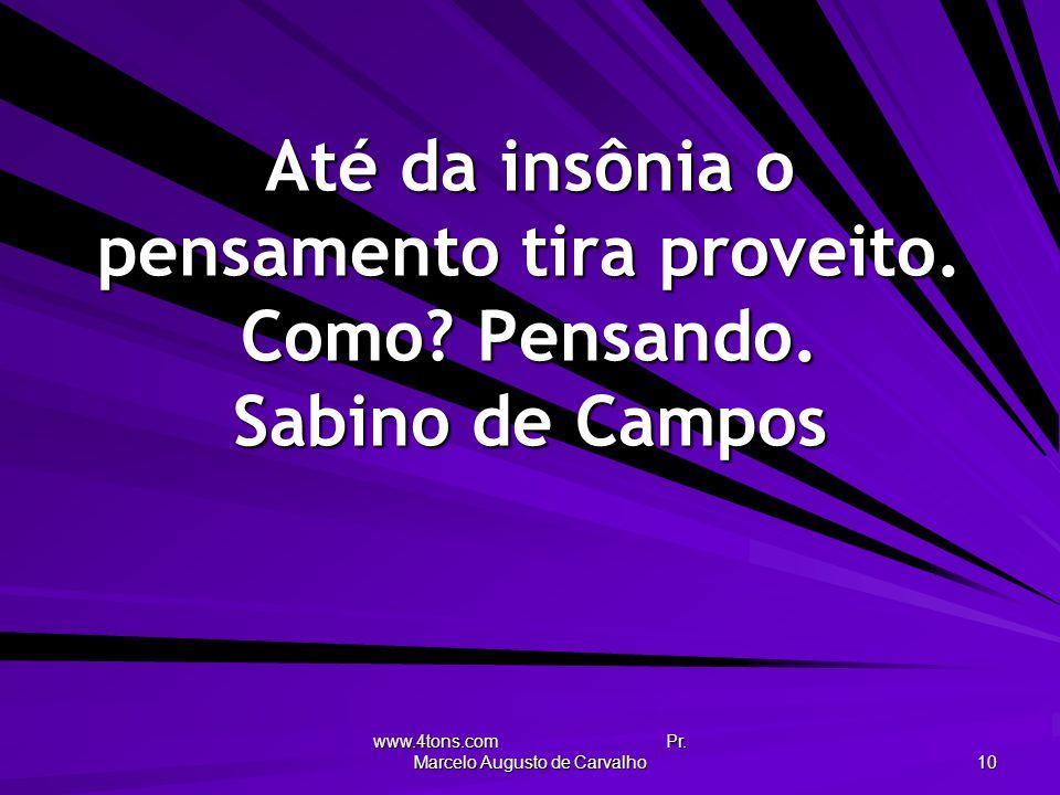 www.4tons.com Pr. Marcelo Augusto de Carvalho 10 Até da insônia o pensamento tira proveito. Como? Pensando. Sabino de Campos