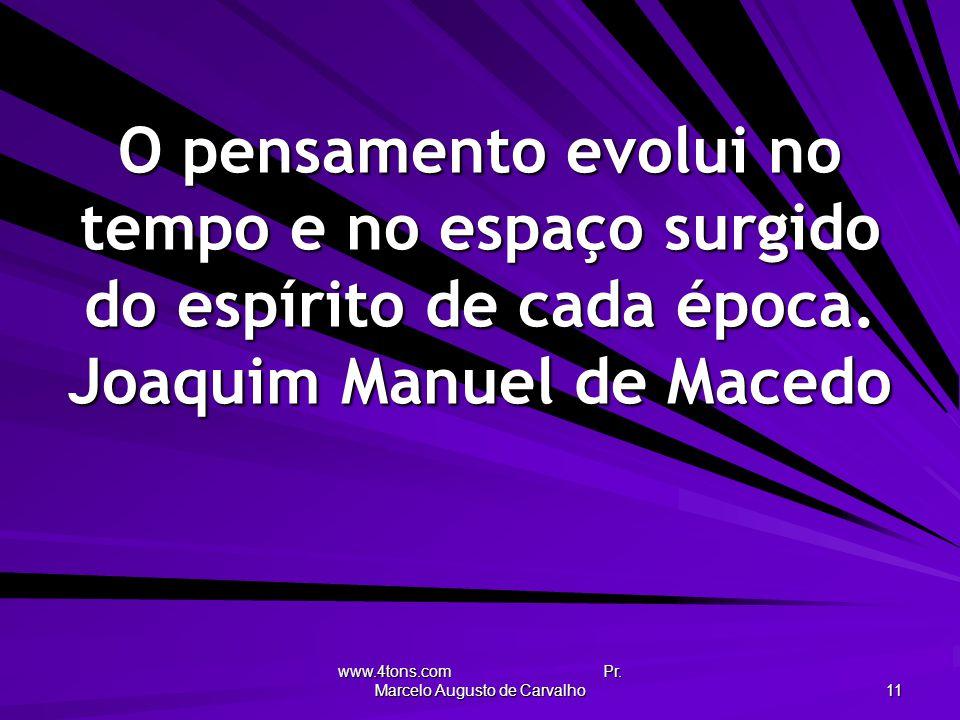 www.4tons.com Pr. Marcelo Augusto de Carvalho 11 O pensamento evolui no tempo e no espaço surgido do espírito de cada época. Joaquim Manuel de Macedo