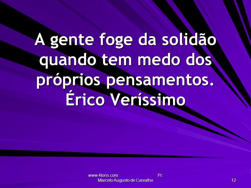 www.4tons.com Pr. Marcelo Augusto de Carvalho 12 A gente foge da solidão quando tem medo dos próprios pensamentos. Érico Veríssimo