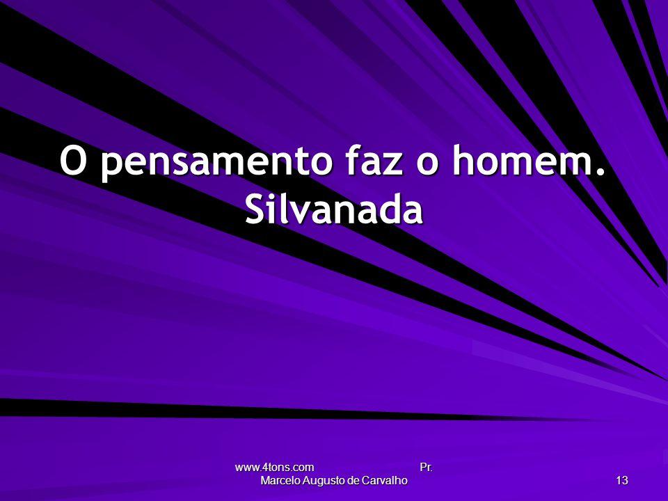 www.4tons.com Pr. Marcelo Augusto de Carvalho 13 O pensamento faz o homem. Silvanada