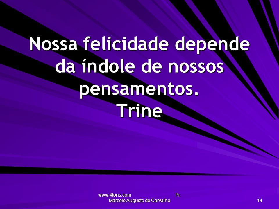 www.4tons.com Pr. Marcelo Augusto de Carvalho 14 Nossa felicidade depende da índole de nossos pensamentos. Trine