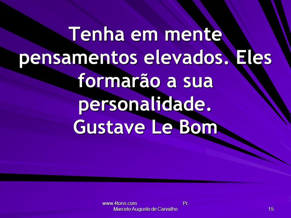 www.4tons.com Pr. Marcelo Augusto de Carvalho 15 Tenha em mente pensamentos elevados. Eles formarão a sua personalidade. Gustave Le Bom