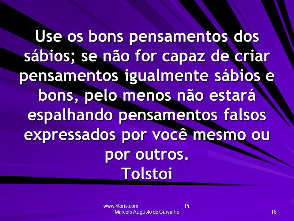 www.4tons.com Pr. Marcelo Augusto de Carvalho 16 Use os bons pensamentos dos sábios; se não for capaz de criar pensamentos igualmente sábios e bons, p