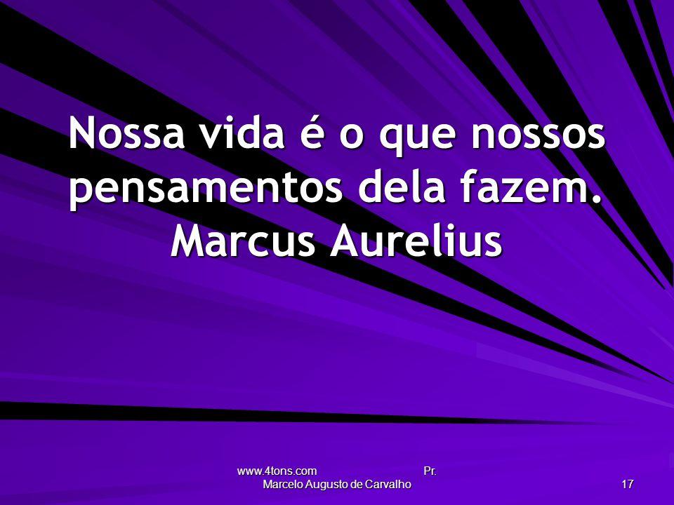 www.4tons.com Pr. Marcelo Augusto de Carvalho 17 Nossa vida é o que nossos pensamentos dela fazem. Marcus Aurelius