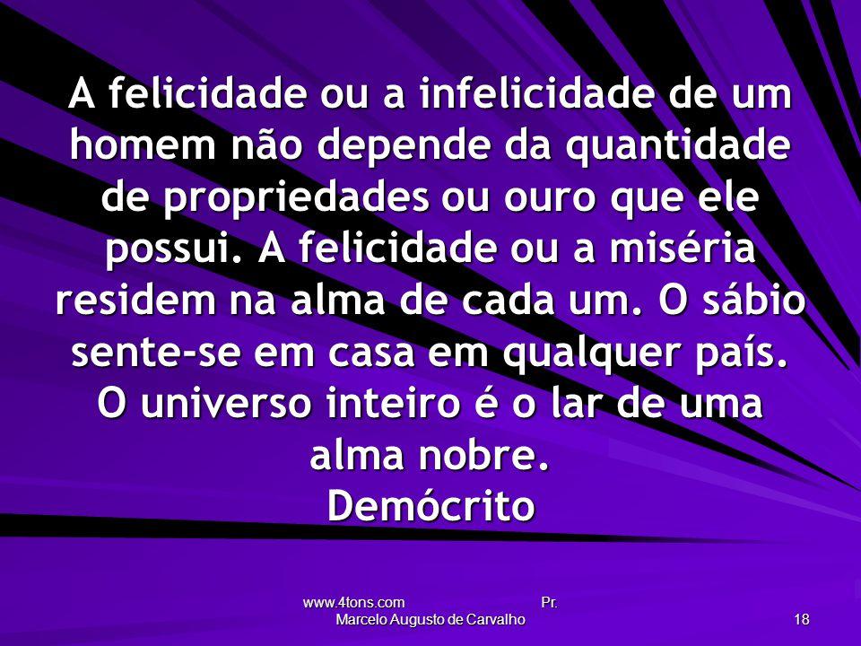 www.4tons.com Pr. Marcelo Augusto de Carvalho 18 A felicidade ou a infelicidade de um homem não depende da quantidade de propriedades ou ouro que ele