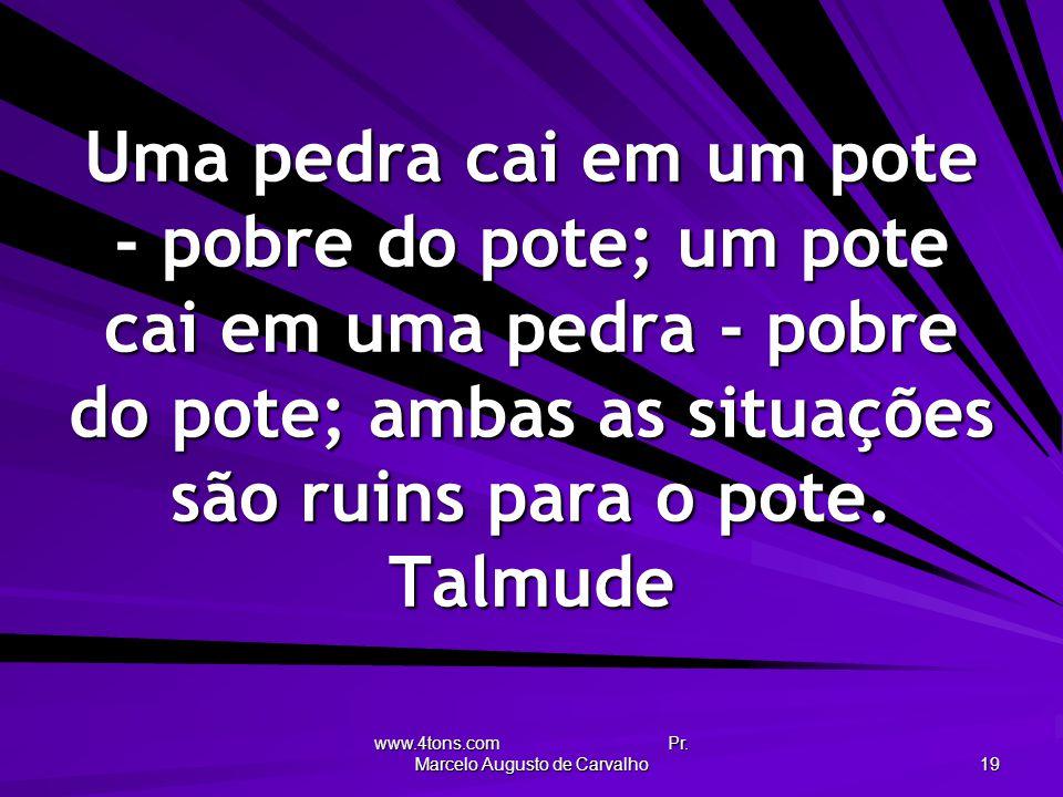 www.4tons.com Pr. Marcelo Augusto de Carvalho 19 Uma pedra cai em um pote - pobre do pote; um pote cai em uma pedra - pobre do pote; ambas as situaçõe