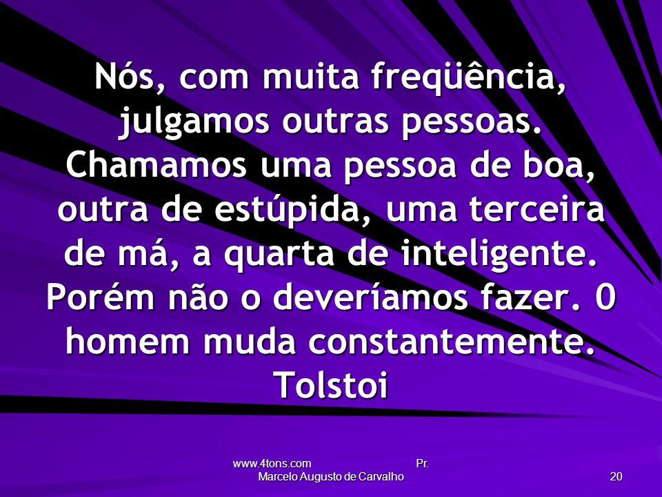 www.4tons.com Pr. Marcelo Augusto de Carvalho 20 Nós, com muita freqüência, julgamos outras pessoas. Chamamos uma pessoa de boa, outra de estúpida, um