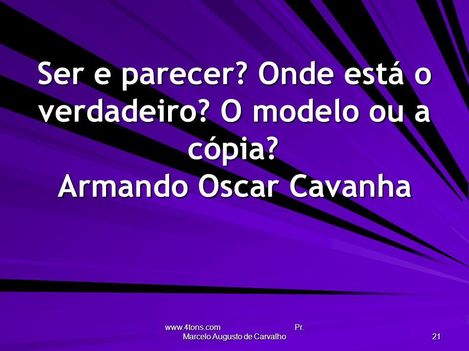 www.4tons.com Pr. Marcelo Augusto de Carvalho 21 Ser e parecer? Onde está o verdadeiro? O modelo ou a cópia? Armando Oscar Cavanha