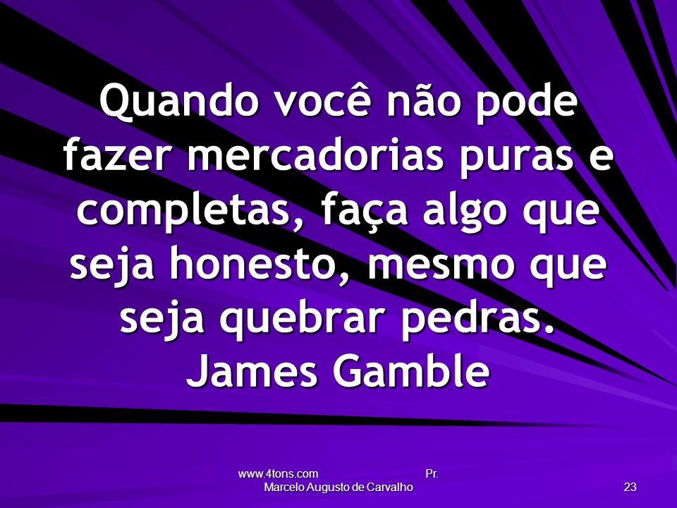 www.4tons.com Pr. Marcelo Augusto de Carvalho 23 Quando você não pode fazer mercadorias puras e completas, faça algo que seja honesto, mesmo que seja