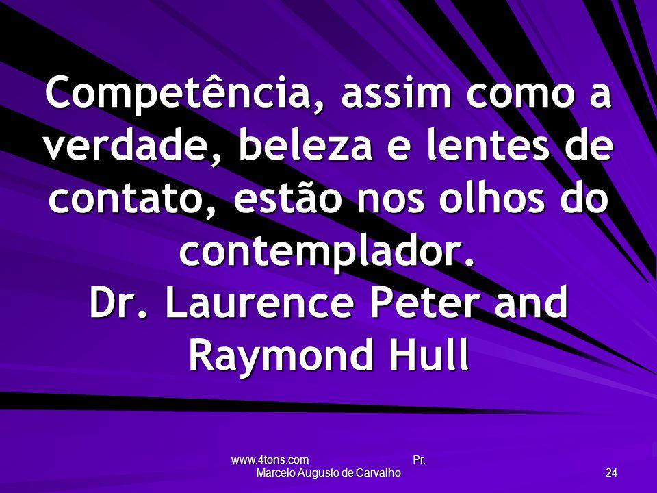 www.4tons.com Pr. Marcelo Augusto de Carvalho 24 Competência, assim como a verdade, beleza e lentes de contato, estão nos olhos do contemplador. Dr. L