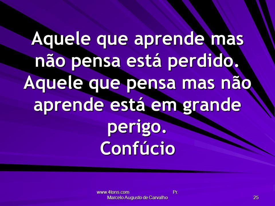 www.4tons.com Pr. Marcelo Augusto de Carvalho 25 Aquele que aprende mas não pensa está perdido. Aquele que pensa mas não aprende está em grande perigo