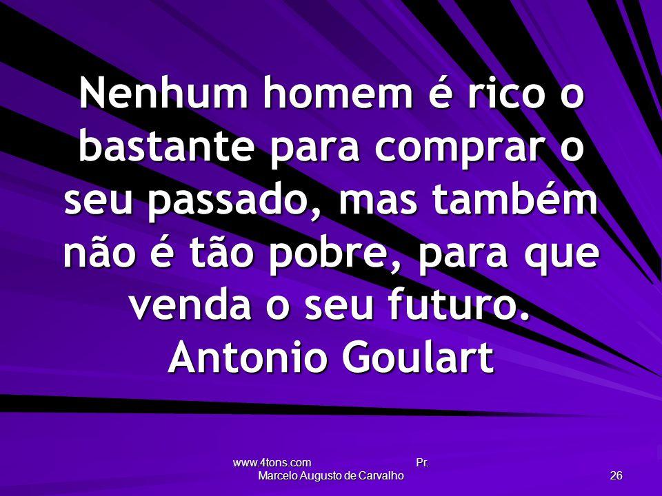 www.4tons.com Pr. Marcelo Augusto de Carvalho 26 Nenhum homem é rico o bastante para comprar o seu passado, mas também não é tão pobre, para que venda
