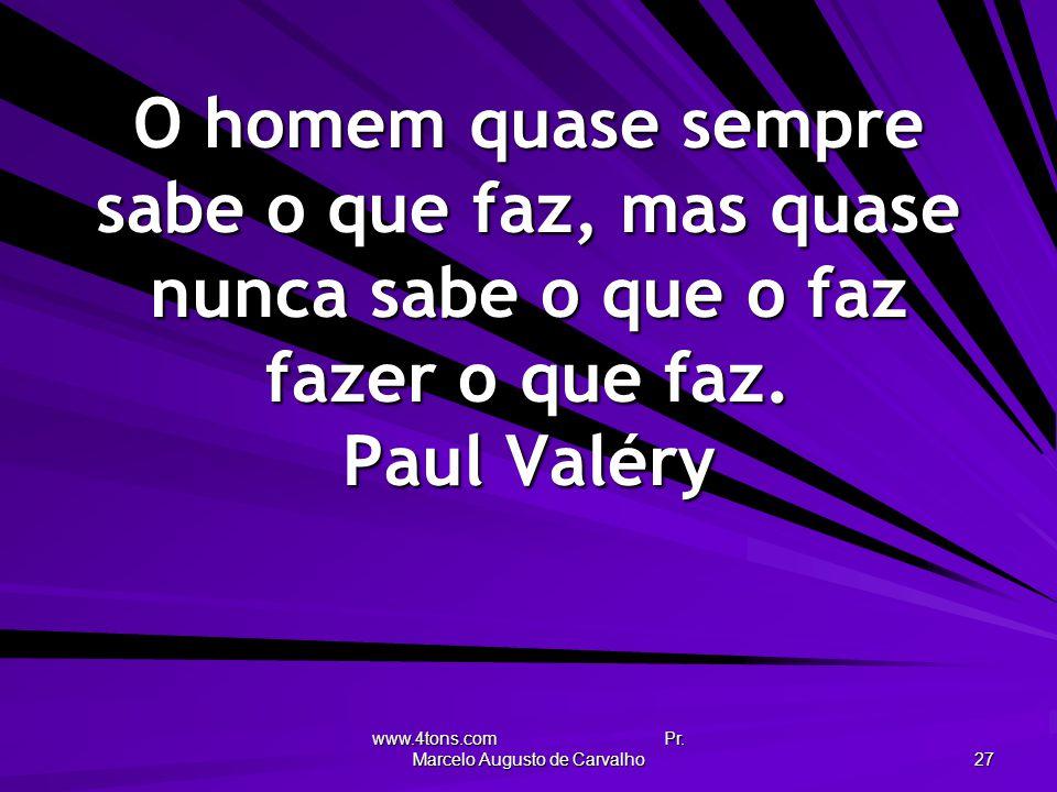 www.4tons.com Pr. Marcelo Augusto de Carvalho 27 O homem quase sempre sabe o que faz, mas quase nunca sabe o que o faz fazer o que faz. Paul Valéry