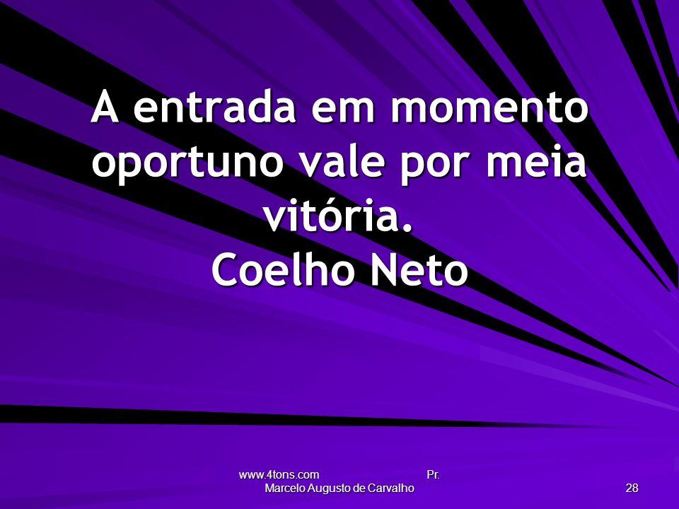 www.4tons.com Pr. Marcelo Augusto de Carvalho 28 A entrada em momento oportuno vale por meia vitória. Coelho Neto