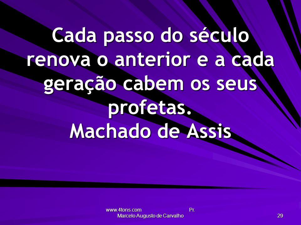www.4tons.com Pr. Marcelo Augusto de Carvalho 29 Cada passo do século renova o anterior e a cada geração cabem os seus profetas. Machado de Assis