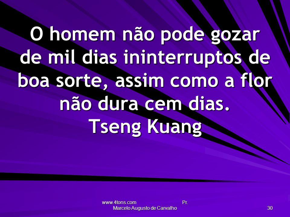 www.4tons.com Pr. Marcelo Augusto de Carvalho 30 O homem não pode gozar de mil dias ininterruptos de boa sorte, assim como a flor não dura cem dias. T
