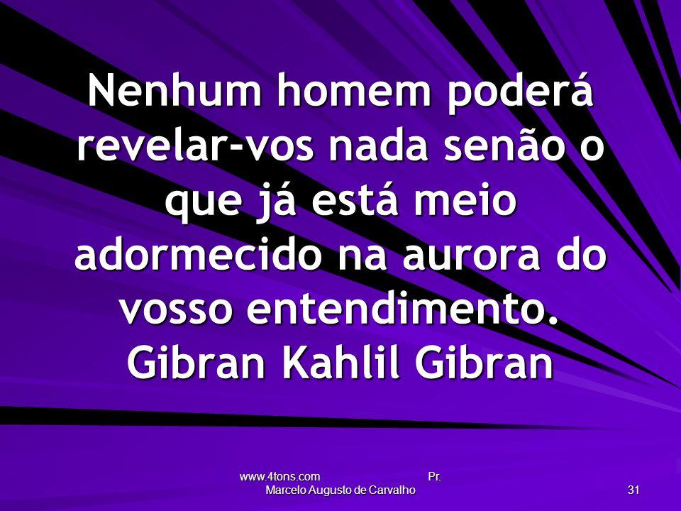 www.4tons.com Pr. Marcelo Augusto de Carvalho 31 Nenhum homem poderá revelar-vos nada senão o que já está meio adormecido na aurora do vosso entendime