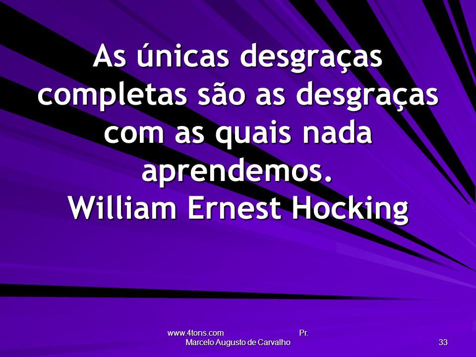 www.4tons.com Pr. Marcelo Augusto de Carvalho 33 As únicas desgraças completas são as desgraças com as quais nada aprendemos. William Ernest Hocking