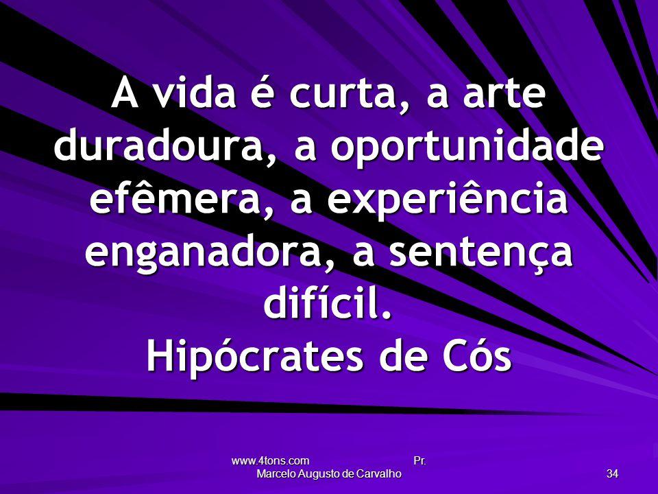 www.4tons.com Pr. Marcelo Augusto de Carvalho 34 A vida é curta, a arte duradoura, a oportunidade efêmera, a experiência enganadora, a sentença difíci