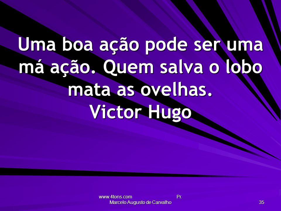 www.4tons.com Pr. Marcelo Augusto de Carvalho 35 Uma boa ação pode ser uma má ação. Quem salva o lobo mata as ovelhas. Victor Hugo