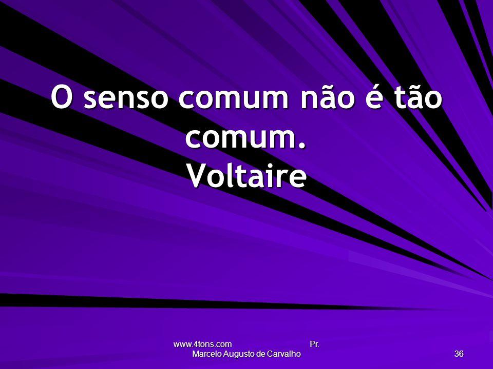 www.4tons.com Pr. Marcelo Augusto de Carvalho 36 O senso comum não é tão comum. Voltaire