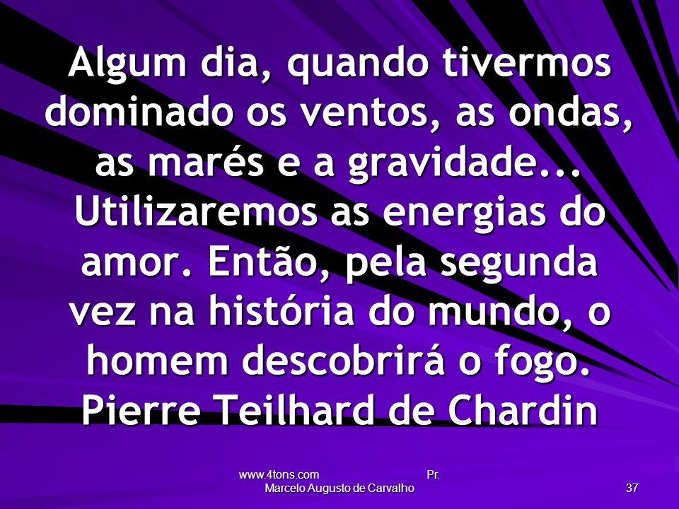 www.4tons.com Pr. Marcelo Augusto de Carvalho 37 Algum dia, quando tivermos dominado os ventos, as ondas, as marés e a gravidade... Utilizaremos as en
