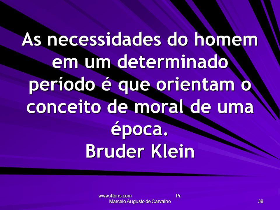 www.4tons.com Pr. Marcelo Augusto de Carvalho 38 As necessidades do homem em um determinado período é que orientam o conceito de moral de uma época. B