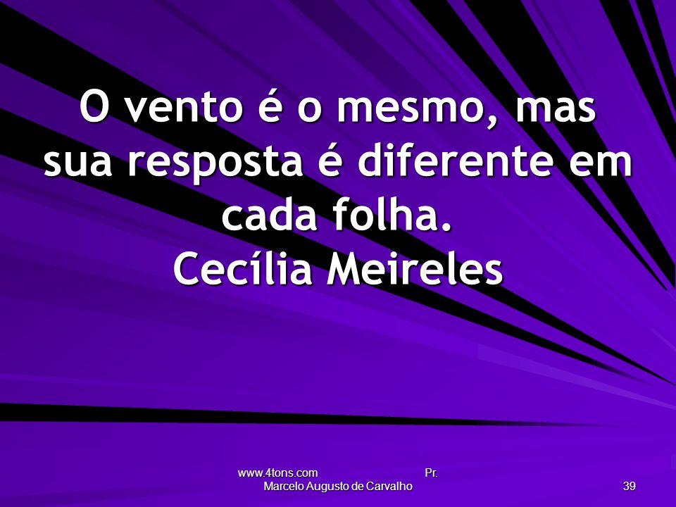 www.4tons.com Pr. Marcelo Augusto de Carvalho 39 O vento é o mesmo, mas sua resposta é diferente em cada folha. Cecília Meireles