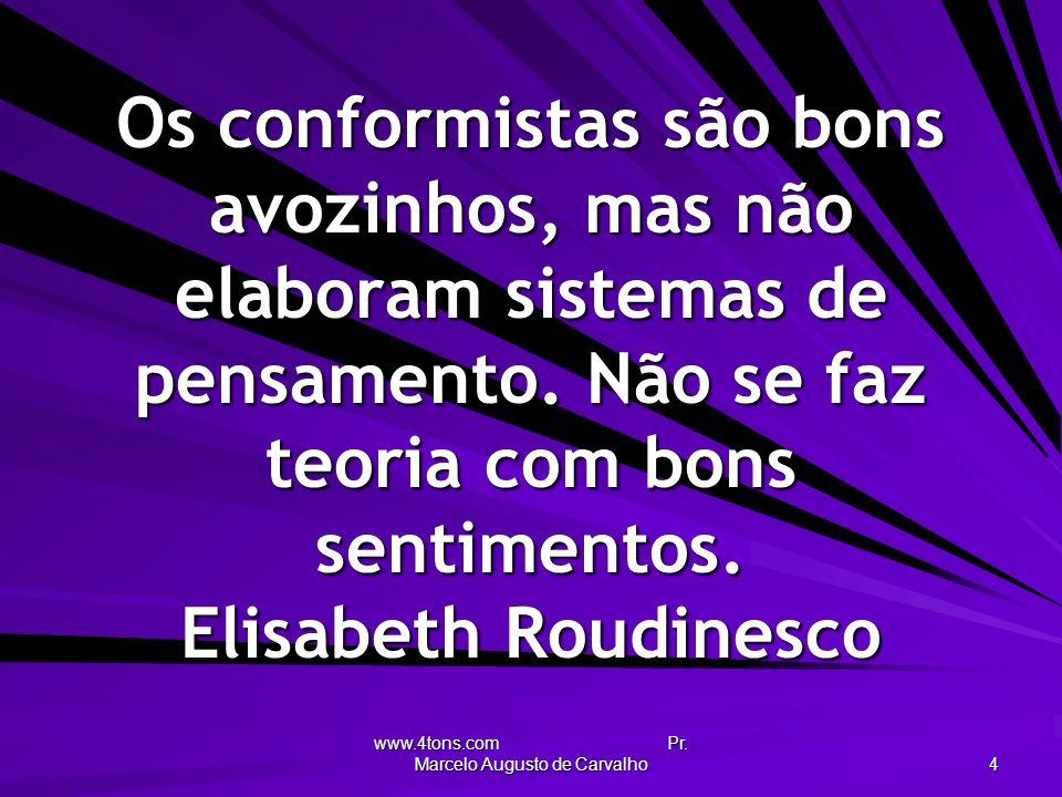 www.4tons.com Pr. Marcelo Augusto de Carvalho 4 Os conformistas são bons avozinhos, mas não elaboram sistemas de pensamento. Não se faz teoria com bon