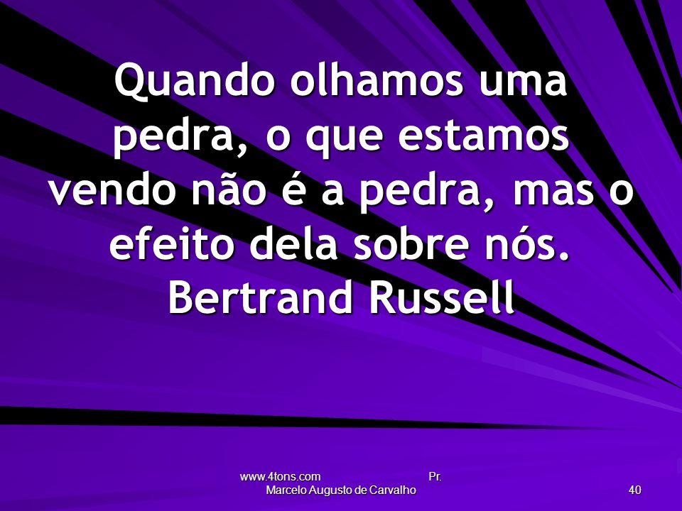 www.4tons.com Pr. Marcelo Augusto de Carvalho 40 Quando olhamos uma pedra, o que estamos vendo não é a pedra, mas o efeito dela sobre nós. Bertrand Ru
