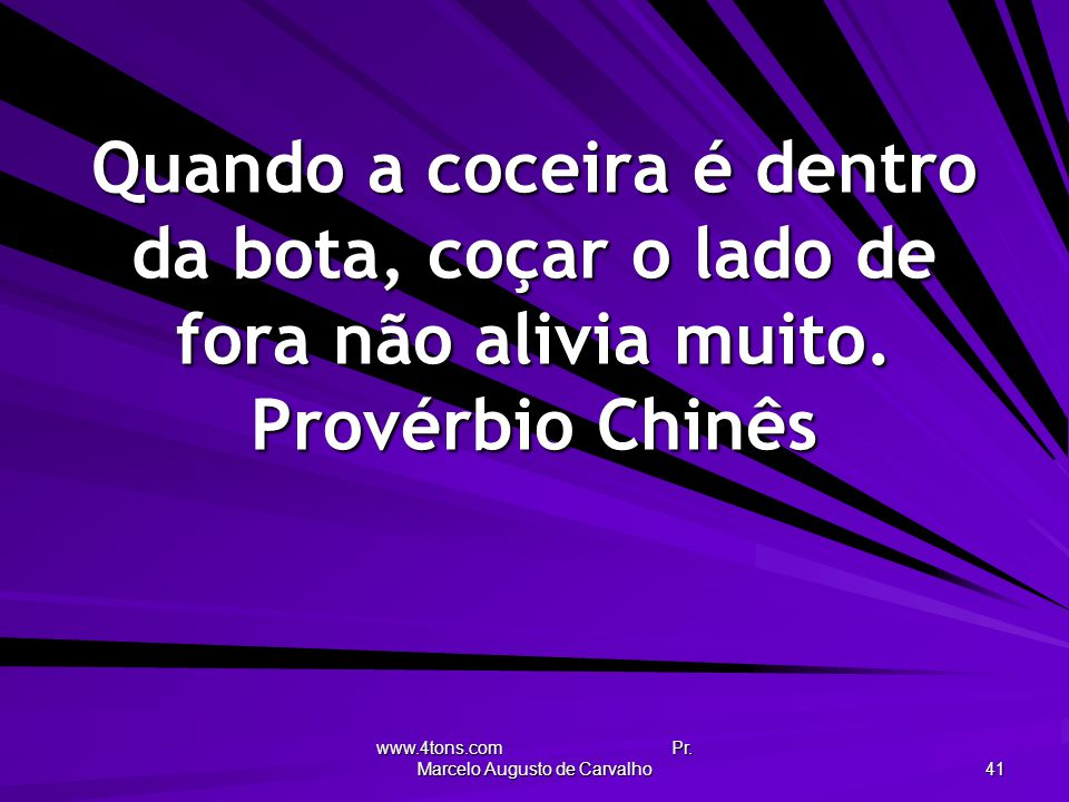 www.4tons.com Pr. Marcelo Augusto de Carvalho 41 Quando a coceira é dentro da bota, coçar o lado de fora não alivia muito. Provérbio Chinês