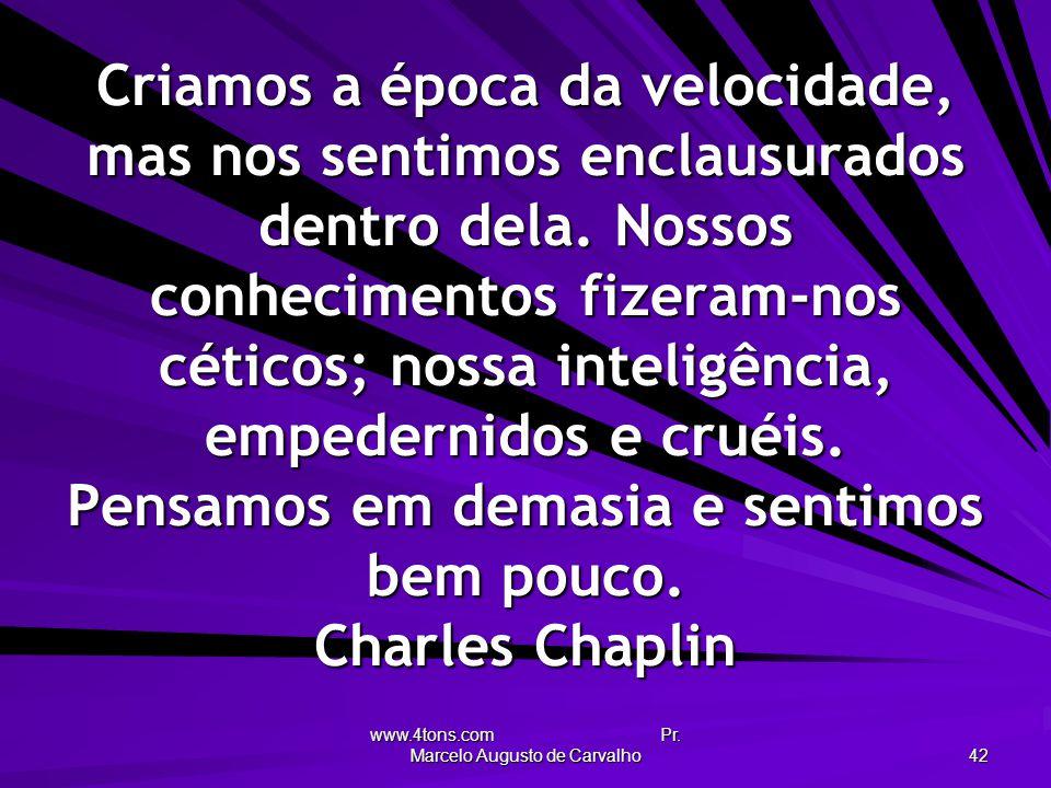 www.4tons.com Pr. Marcelo Augusto de Carvalho 42 Criamos a época da velocidade, mas nos sentimos enclausurados dentro dela. Nossos conhecimentos fizer