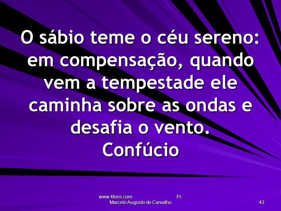 www.4tons.com Pr. Marcelo Augusto de Carvalho 43 O sábio teme o céu sereno: em compensação, quando vem a tempestade ele caminha sobre as ondas e desaf