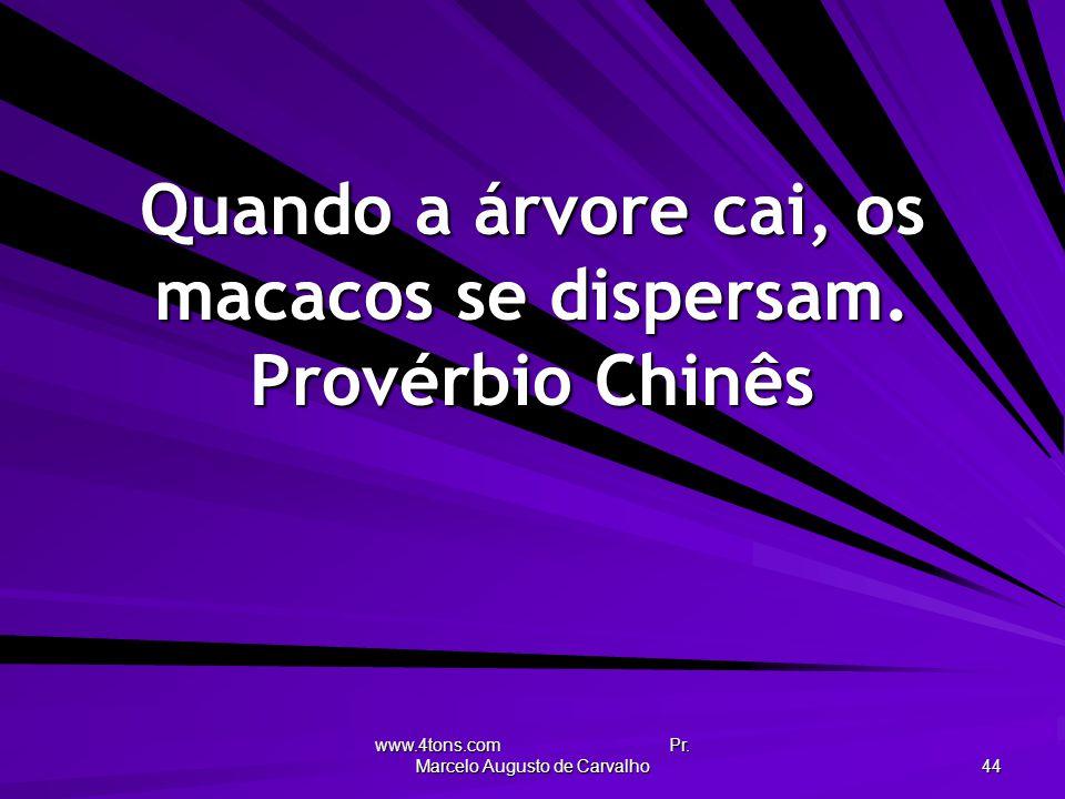 www.4tons.com Pr. Marcelo Augusto de Carvalho 44 Quando a árvore cai, os macacos se dispersam. Provérbio Chinês