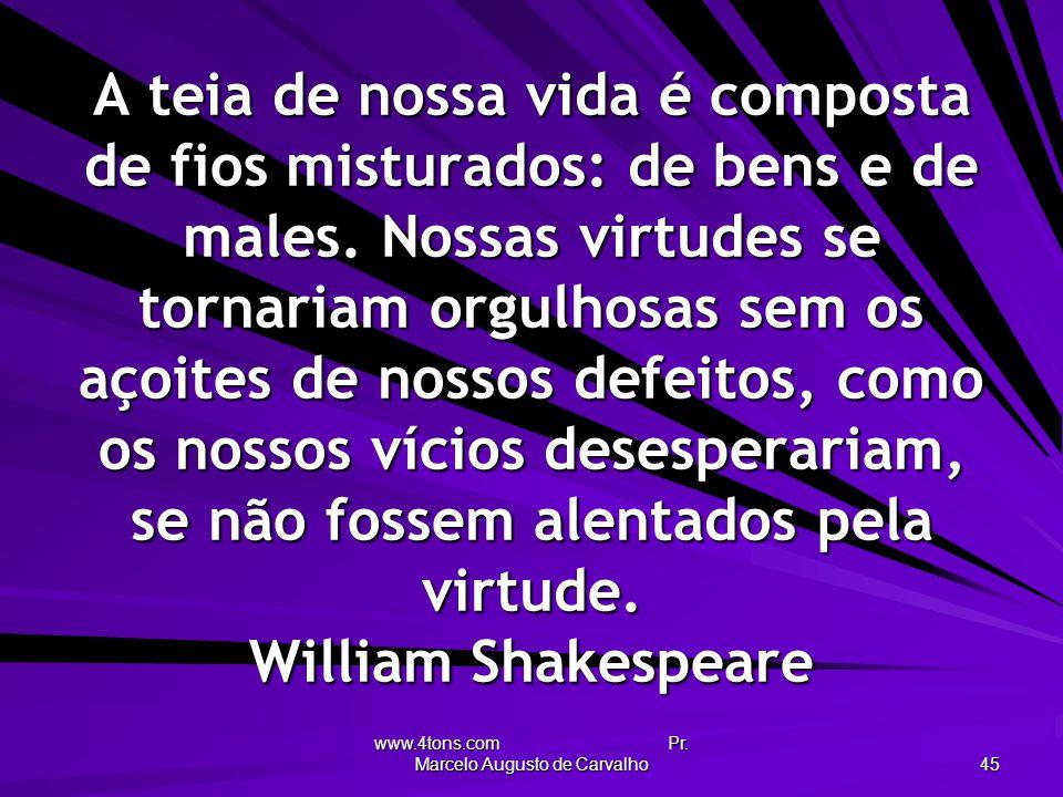 www.4tons.com Pr. Marcelo Augusto de Carvalho 45 A teia de nossa vida é composta de fios misturados: de bens e de males. Nossas virtudes se tornariam