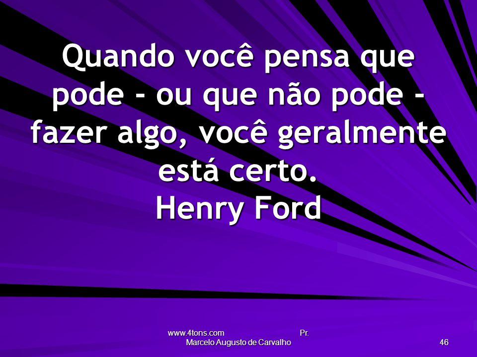 www.4tons.com Pr. Marcelo Augusto de Carvalho 46 Quando você pensa que pode - ou que não pode - fazer algo, você geralmente está certo. Henry Ford