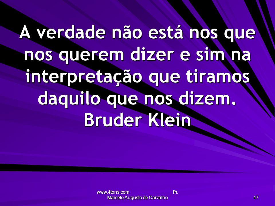 www.4tons.com Pr. Marcelo Augusto de Carvalho 47 A verdade não está nos que nos querem dizer e sim na interpretação que tiramos daquilo que nos dizem.