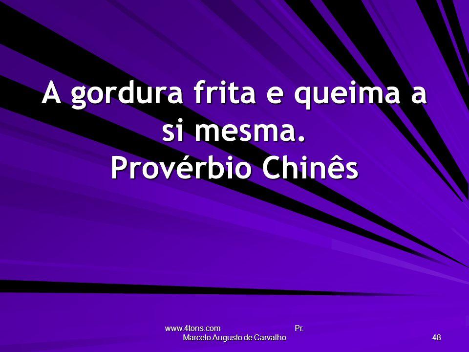 www.4tons.com Pr. Marcelo Augusto de Carvalho 48 A gordura frita e queima a si mesma. Provérbio Chinês