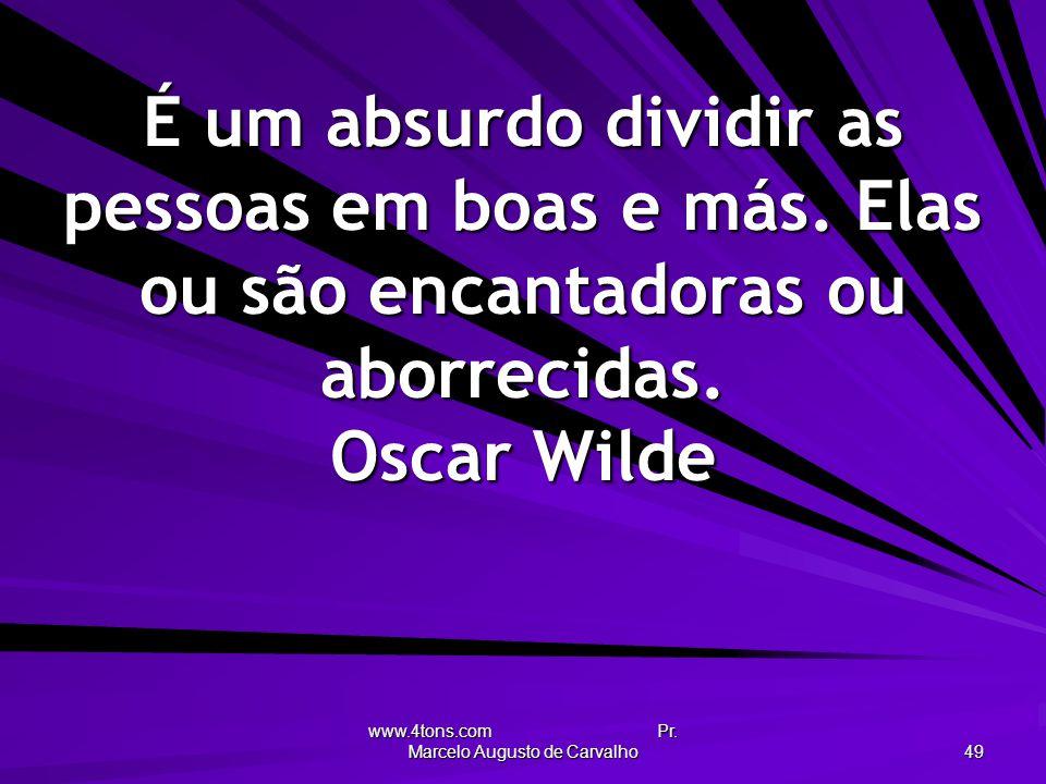 www.4tons.com Pr. Marcelo Augusto de Carvalho 49 É um absurdo dividir as pessoas em boas e más. Elas ou são encantadoras ou aborrecidas. Oscar Wilde